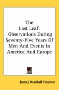 The Last Leaf: Observations During Seventy-Five Years of Men and Events in America and Europe - Hosmer, James Kendall