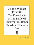 Colonel William Prescott: The Commander in the Battle of Bunkers Hill, Honor to Whom Honor Is Due - Parker, Francis J.