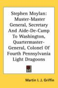 Stephen Moylan: Muster-Master General, Secretary and Aide-de-Camp to Washington, Quartermaster-General, Colonel of Fourth Pennsylvania - Griffin, Martin I. J.
