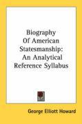 Biography of American Statesmanship: An Analytical Reference Syllabus - Howard, George Elliott