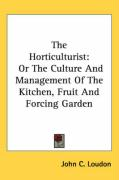 The Horticulturist: Or the Culture and Management of the Kitchen, Fruit and Forcing Garden - Loudon, John C.