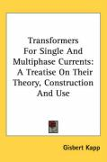 Transformers for Single and Multiphase Currents: A Treatise on Their Theory, Construction and Use - Kapp, Gisbert