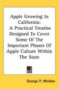 Apple Growing in California: A Practical Treatise Designed to Cover Some of the Important Phases of Apple Culture Within the State - Weldon, George P.