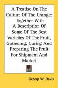 A  Treatise on the Culture of the Orange: Together with a Description of Some of the Best Varieties of the Fruit, Gathering, Curing and Preparing the - Davis, George W.