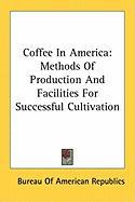 Coffee in America: Methods of Production and Facilities for Successful Cultivation - International Bureau of the American Rep; Bureau of American Republics