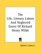 The Life, Literary Labors and Neglected Grave of Richard Henry Wilde - Jones, Charles Colcock, Jr.