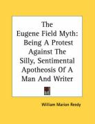 The Eugene Field Myth: Being a Protest Against the Silly, Sentimental Apotheosis of a Man and Writer - Reedy, William Marion