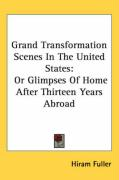 Grand Transformation Scenes in the United States: Or Glimpses of Home After Thirteen Years Abroad - Fuller, Hiram