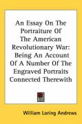 An Essay on the Portraiture of the American Revolutionary War: Being an Account of a Number of the Engraved Portraits Connected Therewith - Andrews, William Loring