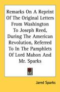 Remarks on a Reprint of the Original Letters from Washington to Joseph Reed, During the American Revolution, Referred to in the Pamphlets of Lord Maho - Sparks, Jared