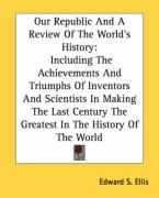Our Republic and a Review of the World's History: Including the Achievements and Triumphs of Inventors and Scientists in Making the Last Century the G - Ellis, Edward S.