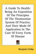 A Guide to Health: Being an Exposition of the Principles of the Thomsonian System of Practice, and Their Mode of Application in the Cure - Colby, Benjamin