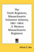 The Tenth Regiment, Massachusetts Volunteer Infantry, 1861-1864: A Western Massachusetts Regiment - Roe, Alfred S.