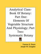 Analytical Class-Book of Botany: Part One: Elements of Vegetable Structure and Physiology; Part Two: Systematic Botany - Green, Frances H.; Congdon, Joseph W.