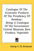 Catalogue of the Economic Products of the Presidency of Bombay: Being a Catalogue of the Government Central Museum, Raw Produce, Vegetable - Birdwood, George C. M.