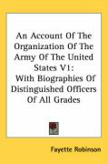 An Account of the Organization of the Army of the United States V1: With Biographies of Distinguished Officers of All Grades - Robinson, Fayette