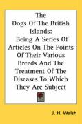 The Dogs of the British Islands: Being a Series of Articles on the Points of Their Various Breeds and the Treatment of the Diseases to Which They Are - Walsh, J. H.