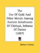 The Use of Gold and Other Metals Among Ancient Inhabitants of Chiriqui, Isthmus of Darien (1887) - Holmes, William H.