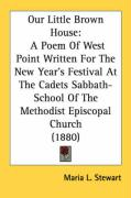 Our Little Brown House: A Poem of West Point Written for the New Year's Festival at the Cadets Sabbath-School of the Methodist Episcopal Churc - Stewart, Maria L.