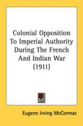 Colonial Opposition to Imperial Authority During the French and Indian War (1911) - McCormac, Eugene Irving