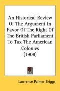 An Historical Review of the Argument in Favor of the Right of the British Parliament to Tax the American Colonies (1908) - Briggs, Lawrence Palmer