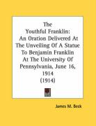 The Youthful Franklin: An Oration Delivered at the Unveiling of a Statue to Benjamin Franklin at the University of Pennsylvania, June 16, 191 - Beck, James M.