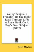 Young Benjamin Franklin; Or the Right Road Through Life: A Boy's Book on a Boy's Own Subject (1862) - Mayhew, Henry