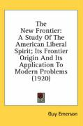 The New Frontier: A Study of the American Liberal Spirit; Its Frontier Origin and Its Application to Modern Problems (1920) - Emerson, Guy