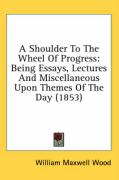 A Shoulder to the Wheel of Progress: Being Essays, Lectures and Miscellaneous Upon Themes of the Day (1853) - Wood, William Maxwell
