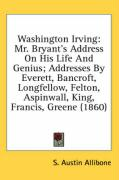 Washington Irving: Mr. Bryant's Address on His Life and Genius; Addresses by Everett, Bancroft, Longfellow, Felton, Aspinwall, King, Fran - Allibone, S. Austin