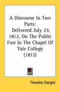 A Discourse in Two Parts: Delivered July 23, 1812, on the Public Fast in the Chapel of Yale College (1812) - Dwight, Timothy