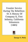 Frontier Service During the Rebellion: Or a History of Company K, First Infantry, California Volunteers (1885) - Pettis, George H.