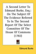 A  Second Letter to Edmund Burke, Esq.: On the Subject of the Evidence Referred to in the Second Report of the Select Committee of the House of Commo - Burke, Edmund