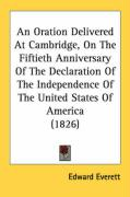 An Oration Delivered at Cambridge, on the Fiftieth Anniversary of the Declaration of the Independence of the United States of America (1826) - Everett, Edward