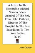 A  Letter to the Honorable Edward Vernon, Vice-Admiral of the Red, from John Cathcart, Director of the Hospital in the Late Expedition to the West In - Cathcart, John