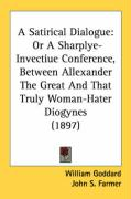 A Satirical Dialogue: Or a Sharplye-Invectiue Conference, Between Allexander the Great and That Truly Woman-Hater Diogynes (1897) - Goddard, William