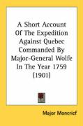 A Short Account of the Expedition Against Quebec Commanded by Major-General Wolfe in the Year 1759 (1901) - Moncrief, Major