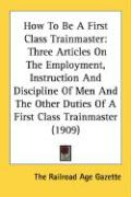How to Be a First Class Trainmaster: Three Articles on the Employment, Instruction and Discipline of Men and the Other Duties of a First Class Trainma - The Railroad Age Gazette, Railroad Age G