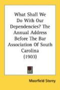What Shall We Do with Our Dependencies? the Annual Address Before the Bar Association of South Carolina (1903) - Storey, Moorfield