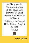 A Discourse in Commemoration of the Lives and Services of John Adams and Thomas Jefferson: Delivered in Faneuil Hall, Boston, August 2, 1826 (1826) - Webster, Daniel