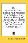 The Quakers in Great Britain and America: The Religious and Political History of the Society of Friends from the Seventeenth to the Twentieth Century - Holder, Charles Frederick