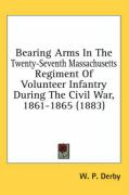 Bearing Arms in the Twenty-Seventh Massachusetts Regiment of Volunteer Infantry During the Civil War, 1861-1865 (1883) - Derby, W. P.