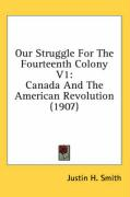 Our Struggle for the Fourteenth Colony V1: Canada and the American Revolution (1907) - Smith, Justin H.