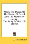 Mary, the Queen of the House of David and the Mother of Jesus: The Story of Her Life (1889) - Walsh, A. Stewart