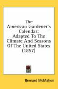 The American Gardener's Calendar: Adapted to the Climate and Seasons of the United States (1857) - McMahon, Bernard