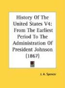 History of the United States V4: From the Earliest Period to the Administration of President Johnson (1867) - Spencer, J. A.