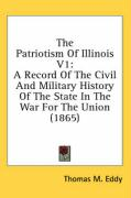 The Patriotism of Illinois V1: A Record of the Civil and Military History of the State in the War for the Union (1865) - Eddy, Thomas Mears