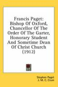 Francis Paget: Bishop of Oxford, Chancellor of the Order of the Garter, Honorary Student and Sometime Dean of Christ Church (1912) - Paget, Stephen; Crum, J. M. C.