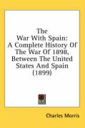 The War with Spain: A Complete History of the War of 1898, Between the United States and Spain (1899) - Morris, Charles