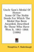 Uncle Sam's Medal of Honor: Some of the Noble Deeds for Which the Medal Has Been Awarded, Described by Those Who Have Won It, 1861-1866 (1886) - Rodenbough, Theophilus F.